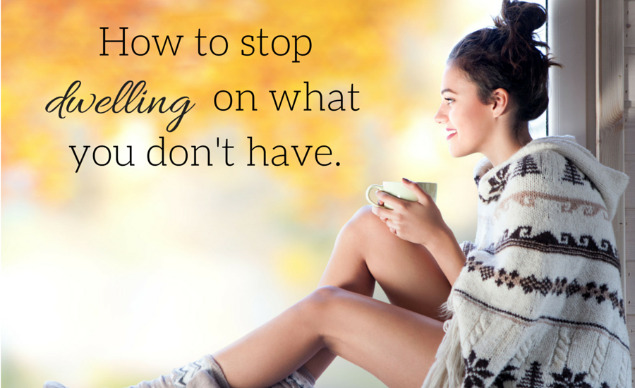 How to stop Dwelling on what you don't have.
